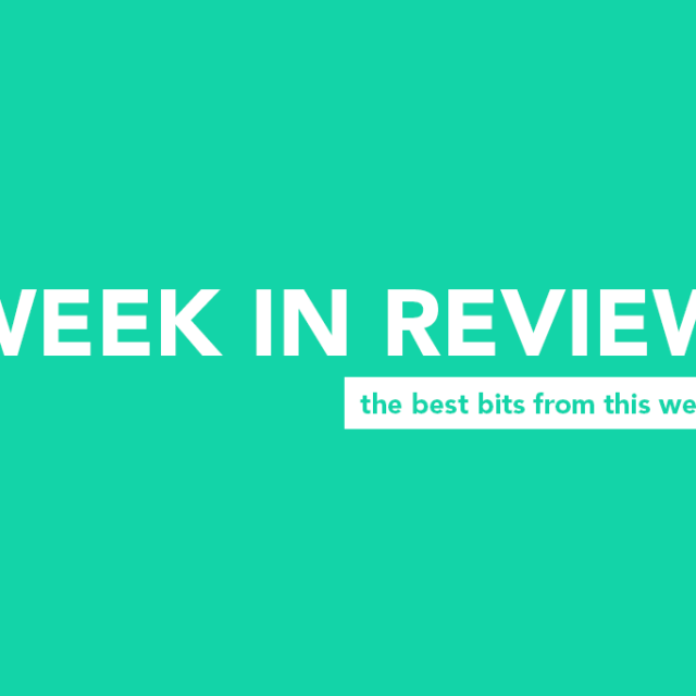 WEEK IN REVIEW: The best bits from this week!